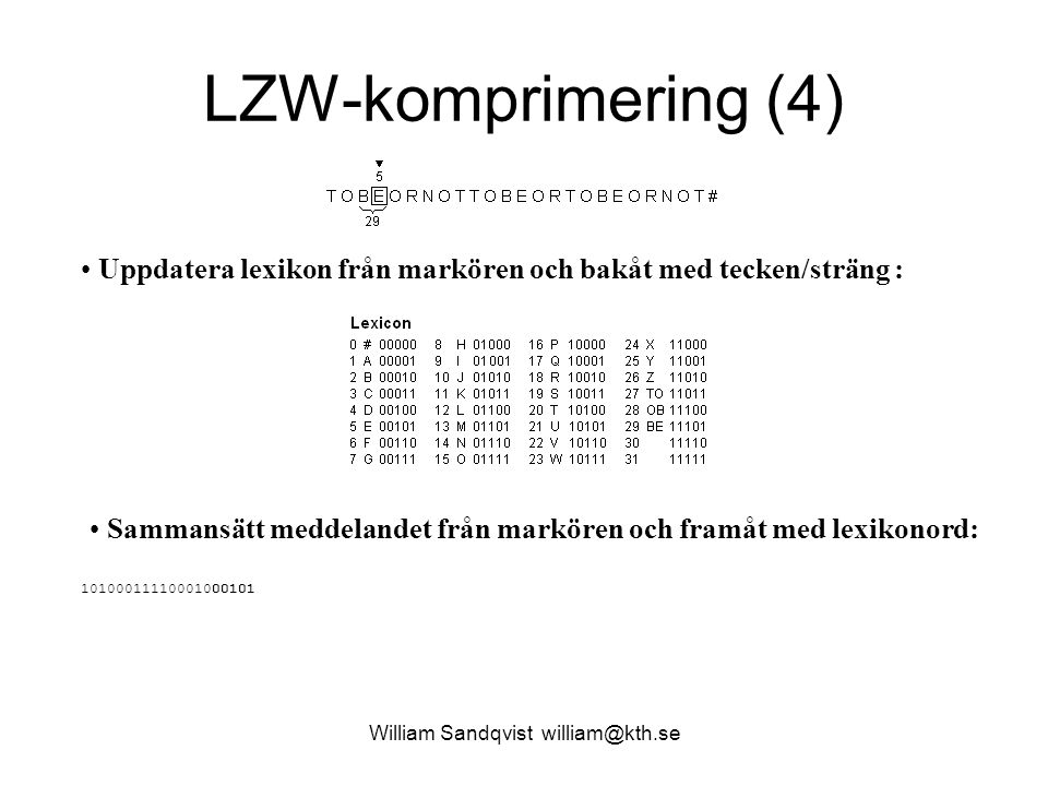 William Sandqvist william@kth.se LZW-komprimering (15) Uppdatera lexikon från markören och bakåt med tecken/sträng : Sammansätt meddelandet från markören och framåt med lexikonord: 101000111100010001010111110010001110001111010100011011011101011111100100011110100000