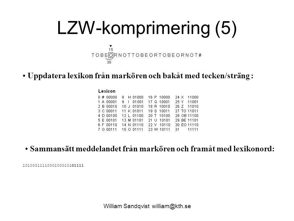 William Sandqvist william@kth.se LZW-komprimering (6) Uppdatera lexikon från markören och bakåt med tecken/sträng : Sammansätt meddelandet från markören och framåt med lexikonord: 101000111100010001010111110010 Nästa gång behöver Lexikonet 6 bitars ord.