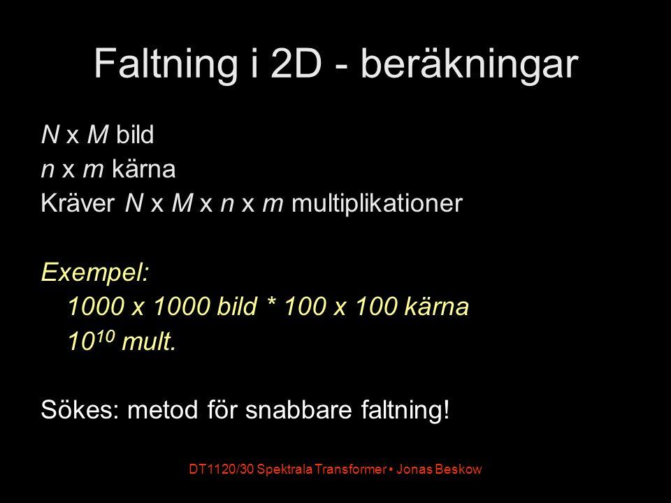 DT1120/30 Spektrala Transformer Jonas Beskow Faltning i 2D - beräkningar N x M bild n x m kärna Kräver N x M x n x m multiplikationer Exempel: 1000 x