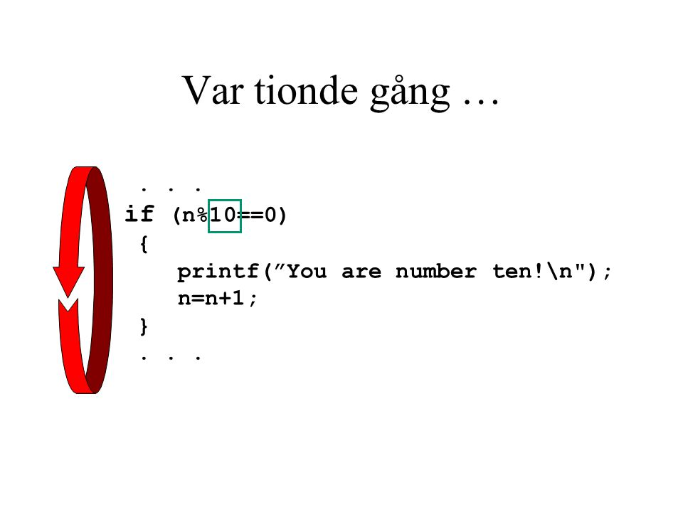 Var tionde gång …... if (n%10==0) { printf( You are number ten!\n ); n=n+1; }...