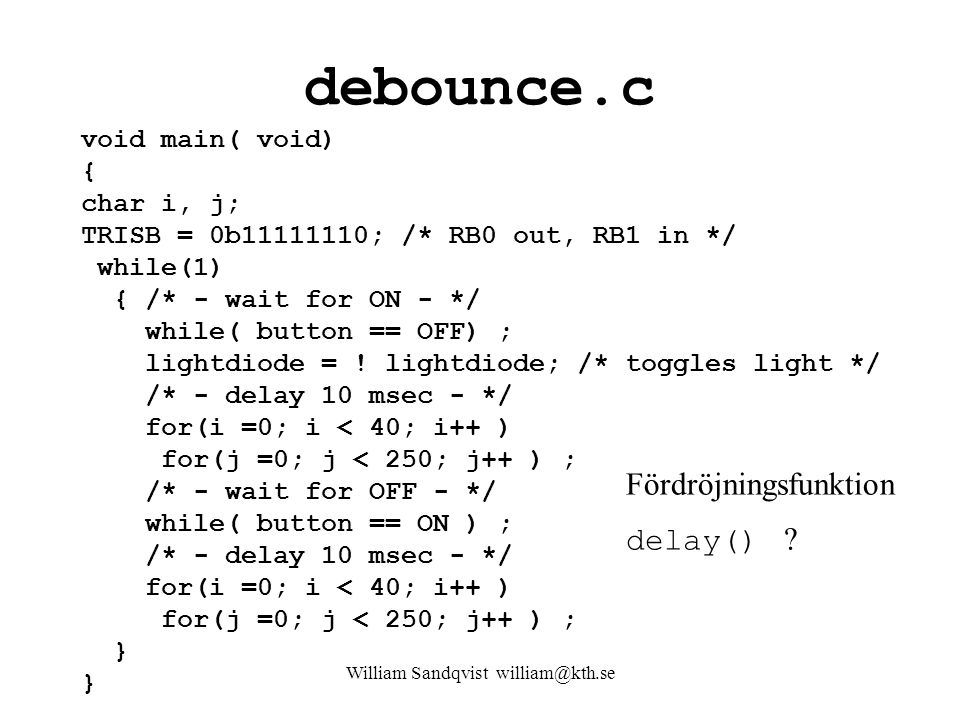 William Sandqvist william@kth.se debounce.c void main( void) { char i, j; TRISB = 0b11111110; /* RB0 out, RB1 in */ while(1) { /* - wait for ON - */ while( button == OFF) ; lightdiode = .