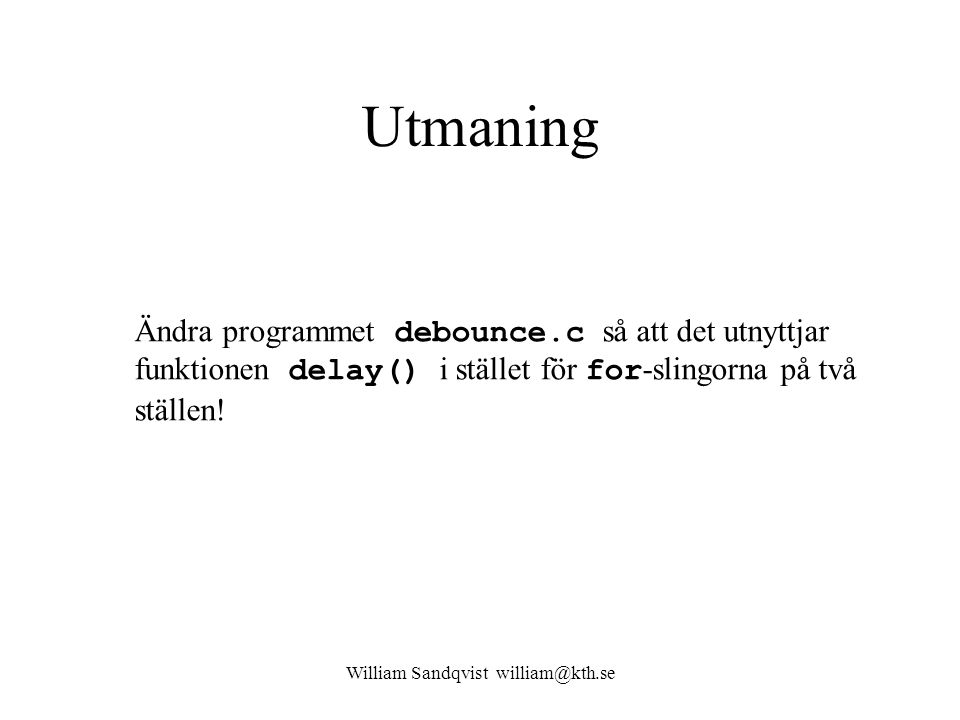 William Sandqvist william@kth.se Utmaning Ändra programmet debounce.c så att det utnyttjar funktionen delay() i stället för for -slingorna på två ställen!
