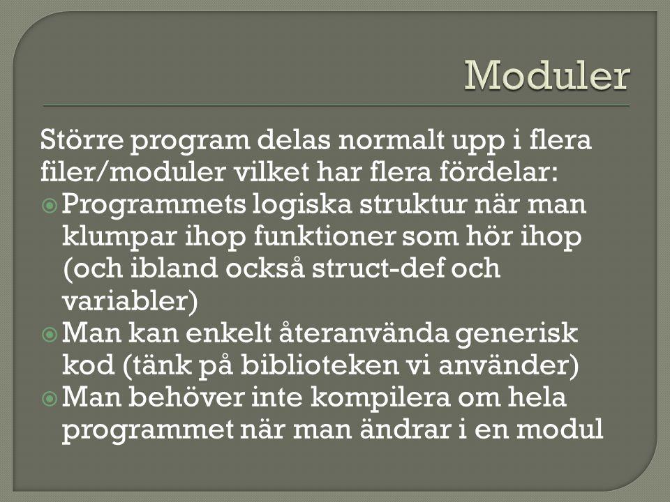 Större program delas normalt upp i flera filer/moduler vilket har flera fördelar:  Programmets logiska struktur när man klumpar ihop funktioner som hör ihop (och ibland också struct-def och variabler)  Man kan enkelt återanvända generisk kod (tänk på biblioteken vi använder)  Man behöver inte kompilera om hela programmet när man ändrar i en modul