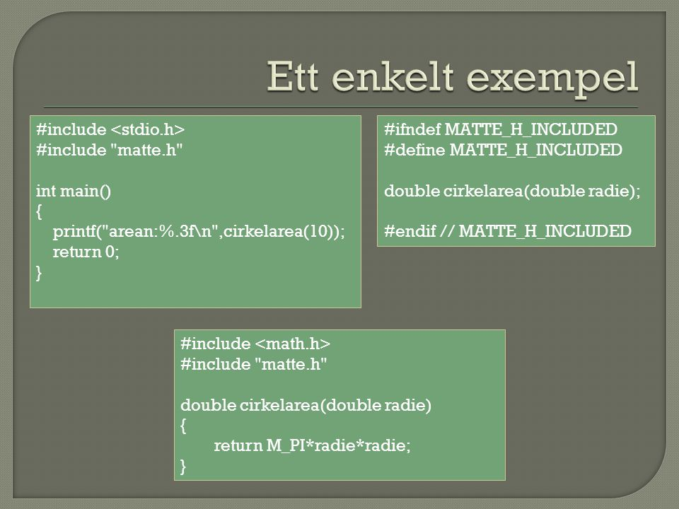 #include #include matte.h int main() { printf( arean:%.3f\n ,cirkelarea(10)); return 0; } #include #include matte.h double cirkelarea(double radie) { return M_PI*radie*radie; } #ifndef MATTE_H_INCLUDED #define MATTE_H_INCLUDED double cirkelarea(double radie); #endif // MATTE_H_INCLUDED