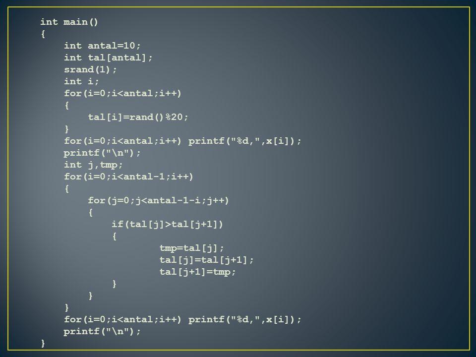 int main() { int antal=10; int tal[antal]; srand(1); int i; for(i=0;i<antal;i++) { tal[i]=rand()%20; } for(i=0;i<antal;i++) printf( %d, ,x[i]); printf( \n ); int j,tmp; for(i=0;i<antal-1;i++) { for(j=0;j<antal-1-i;j++) { if(tal[j]>tal[j+1]) { tmp=tal[j]; tal[j]=tal[j+1]; tal[j+1]=tmp; } for(i=0;i<antal;i++) printf( %d, ,x[i]); printf( \n ); }