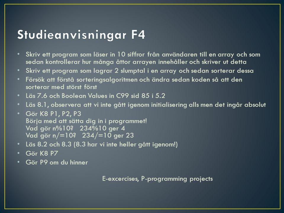 Skriv ett program som läser in 10 siffror från användaren till en array och som sedan kontrollerar hur många åttor arrayen innehåller och skriver ut detta Skriv ett program som lagrar 2 slumptal i en array och sedan sorterar dessa Försök att förstå sorteringsalgoritmen och ändra sedan koden så att den sorterar med störst först Läs 7.6 och Boolean Values in C99 sid 85 i 5.2 Läs 8.1, observera att vi inte gått igenom initialisering alls men det ingår absolut Gör K8 P1, P2, P3 Börja med att sätta dig in i programmet.