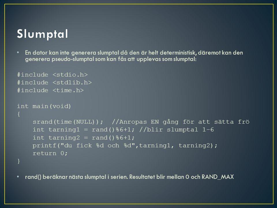 En dator kan inte generera slumptal då den är helt deterministisk, däremot kan den generera pseudo-slumptal som kan fås att upplevas som slumptal: #include int main(void) { srand(time(NULL)); //Anropas EN gång för att sätta frö int tarning1 = rand()%6+1; //blir slumptal 1-6 int tarning2 = rand()%6+1; printf( du fick %d och %d ,tarning1, tarning2); return 0; } rand() beräknar nästa slumptal i serien.
