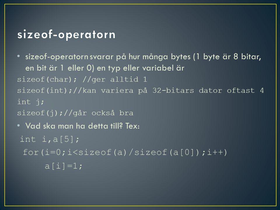 sizeof-operatorn svarar på hur många bytes (1 byte är 8 bitar, en bit är 1 eller 0) en typ eller variabel är sizeof(char); //ger alltid 1 sizeof(int);//kan variera på 32-bitars dator oftast 4 int j; sizeof(j);//går också bra Vad ska man ha detta till.