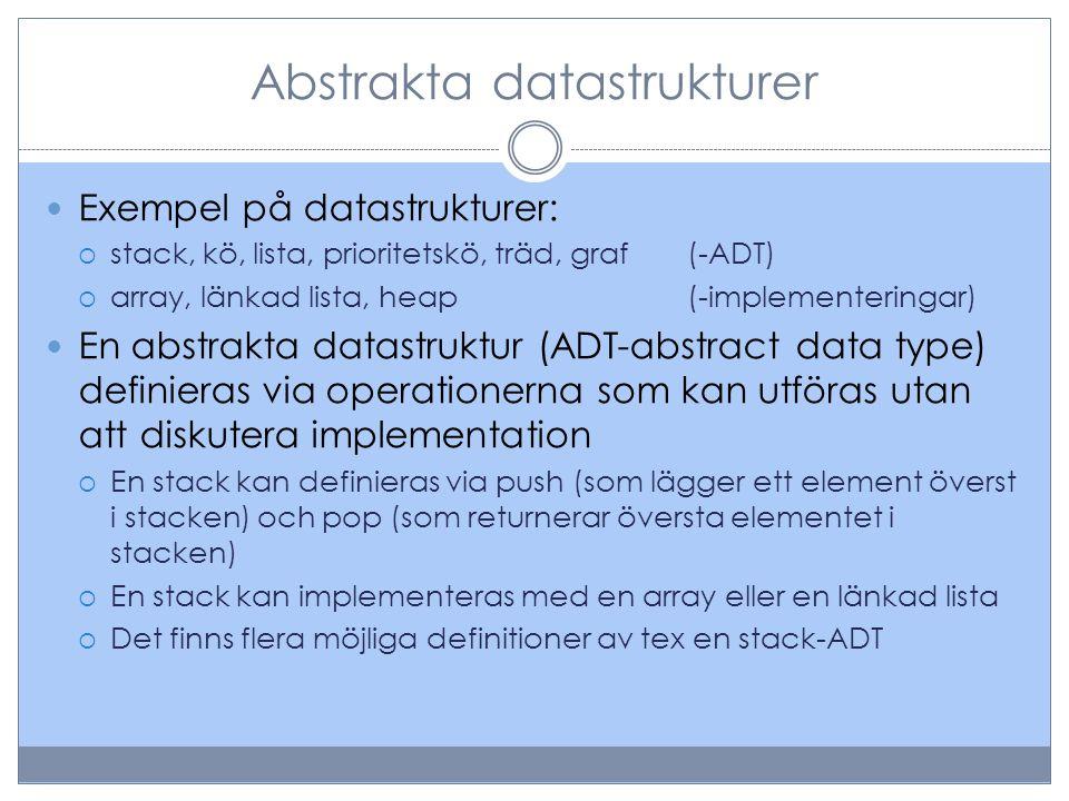 Abstrakta datastrukturer Exempel på datastrukturer:  stack, kö, lista, prioritetskö, träd, graf(-ADT)  array, länkad lista, heap(-implementeringar)