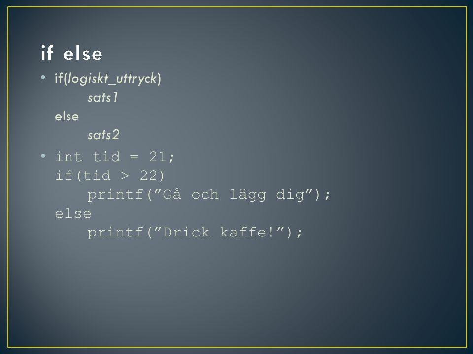 if(logiskt_uttryck) sats1 else sats2 int tid = 21; if(tid > 22) printf( Gå och lägg dig ); else printf( Drick kaffe! );