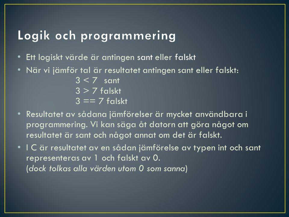 Ett logiskt värde är antingen sant eller falskt När vi jämför tal är resultatet antingen sant eller falskt: 3 7 falskt 3 == 7 falskt Resultatet av sådana jämförelser är mycket användbara i programmering.