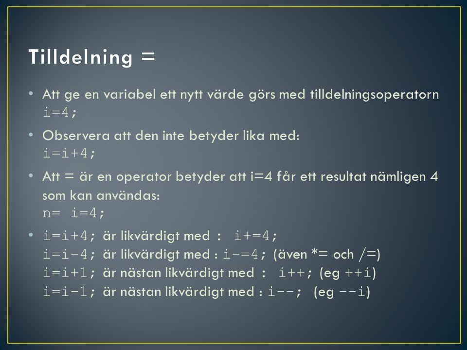 Att ge en variabel ett nytt värde görs med tilldelningsoperatorn i=4; Observera att den inte betyder lika med: i=i+4; Att = är en operator betyder att i=4 får ett resultat nämligen 4 som kan användas: n= i=4; i=i+4; är likvärdigt med : i+=4; i=i-4; är likvärdigt med : i-=4; (även *= och /=) i=i+1; är nästan likvärdigt med : i++; (eg ++i ) i=i-1; är nästan likvärdigt med : i--; (eg --i )