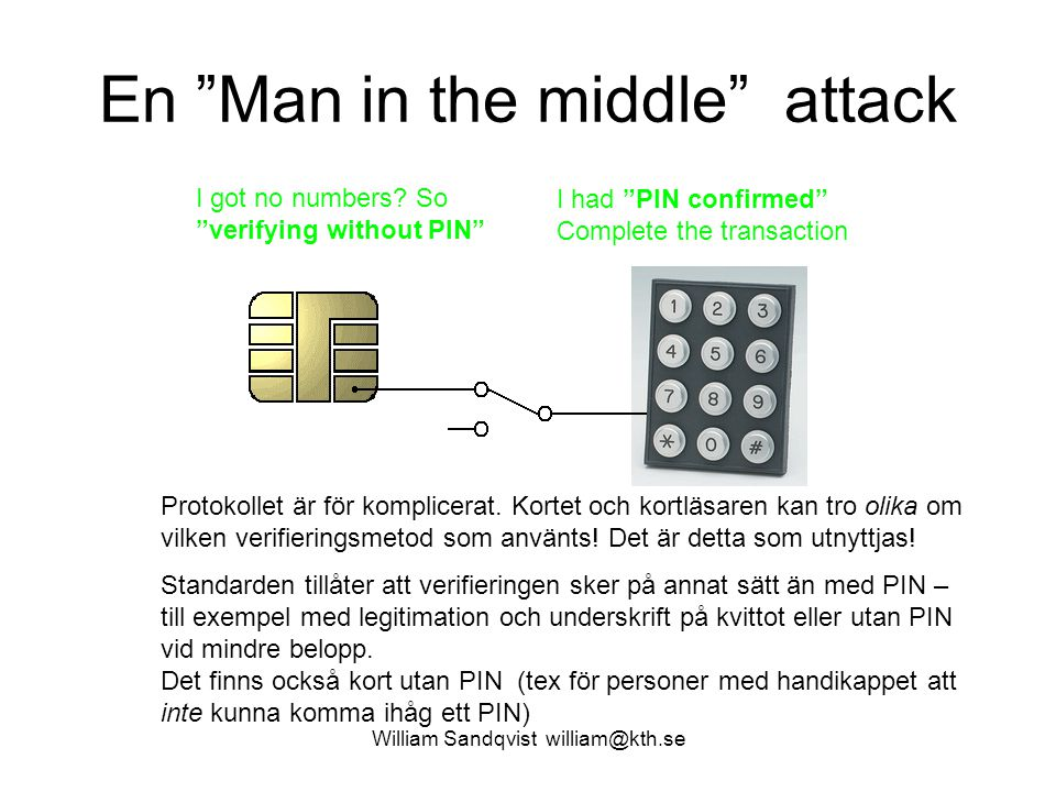 "William Sandqvist william@kth.se En ""Man in the middle"" attack Enter PIN 1234 PIN correct = 0x9000 I got no numbers? So ""verifying without PIN"" Transa"