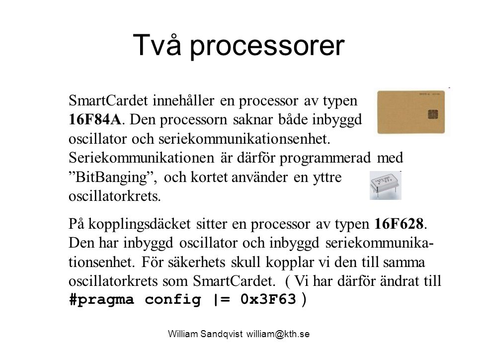 William Sandqvist william@kth.se Två processorer SmartCardet innehåller en processor av typen 16F84A. Den processorn saknar både inbyggd oscillator oc