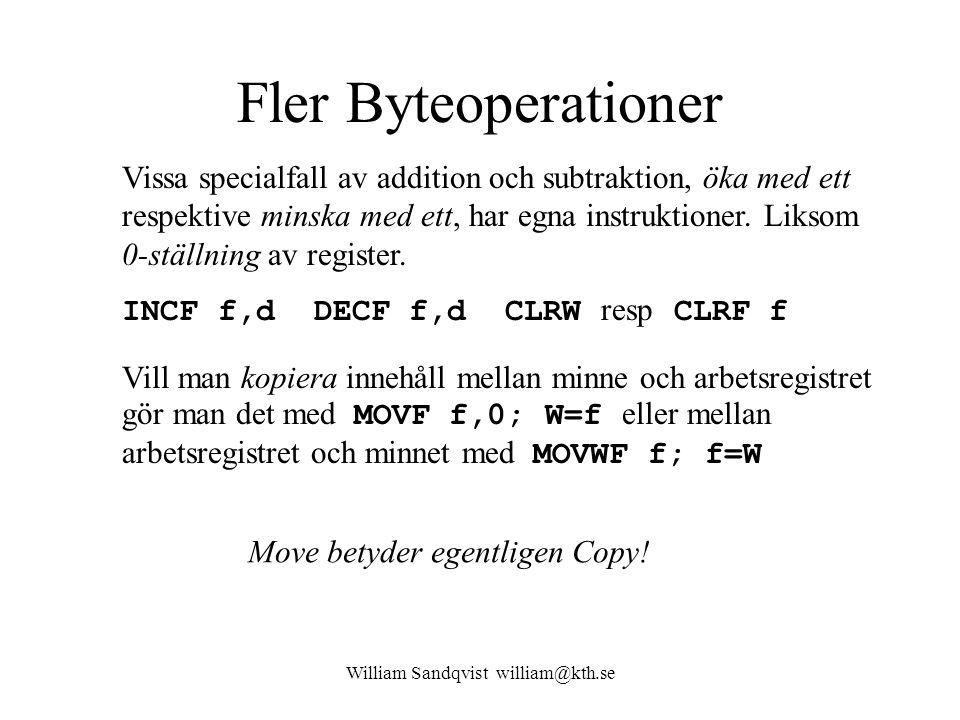 William Sandqvist william@kth.se Fler Byteoperationer Vill man kopiera innehåll mellan minne och arbetsregistret gör man det med MOVF f,0; W=f eller mellan arbetsregistret och minnet med MOVWF f; f=W Vissa specialfall av addition och subtraktion, öka med ett respektive minska med ett, har egna instruktioner.