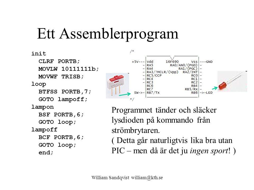 Ett Assemblerprogram init CLRF PORTB; MOVLW 10111111b; MOVWF TRISB; loop BTFSS PORTB,7; GOTO lampoff; lampon BSF PORTB,6; GOTO loop; lampoff BCF PORTB,6; GOTO loop; end; Programmet tänder och släcker lysdioden på kommando från strömbrytaren.