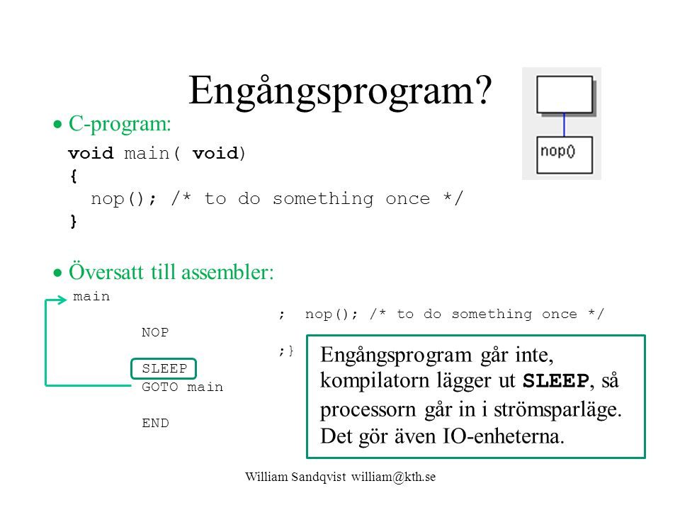 Engångsprogram? William Sandqvist william@kth.se main ; nop(); /* to do something once */ NOP ;} SLEEP GOTO main END void main( void) { nop(); /* to d