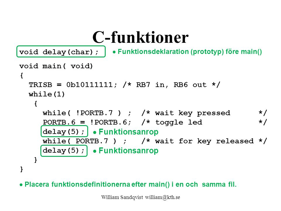 C-funktioner void delay(char); void main( void) { TRISB = 0b10111111; /* RB7 in, RB6 out */ while(1) { while( !PORTB.7 ) ; /* wait key pressed */ PORT