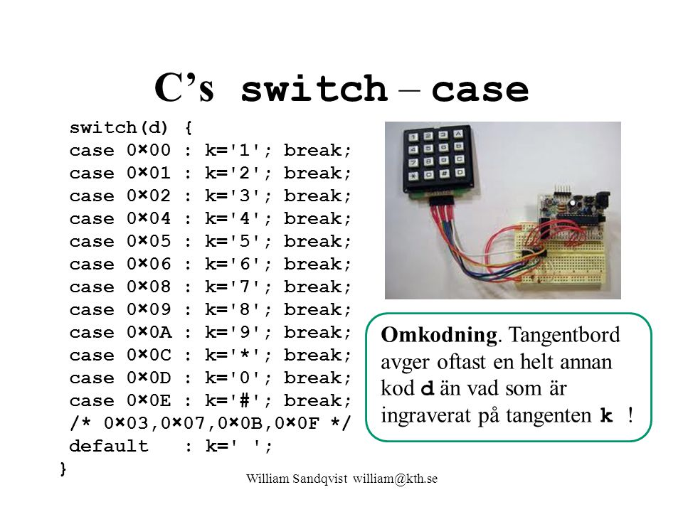 William Sandqvist william@kth.se C's switch – case switch(d) { case 0×00 : k='1'; break; case 0×01 : k='2'; break; case 0×02 : k='3'; break; case 0×04