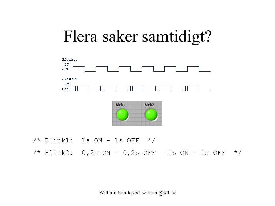 William Sandqvist william@kth.se Flera saker samtidigt? /* Blink1: 1s ON - 1s OFF */ /* Blink2: 0,2s ON - 0,2s OFF - 1s ON - 1s OFF */