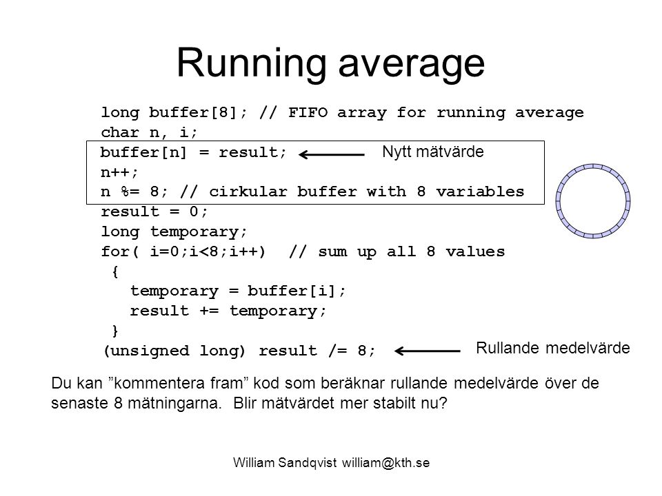 Running average William Sandqvist william@kth.se long buffer[8]; // FIFO array for running average char n, i; buffer[n] = result; n++; n %= 8; // cirk