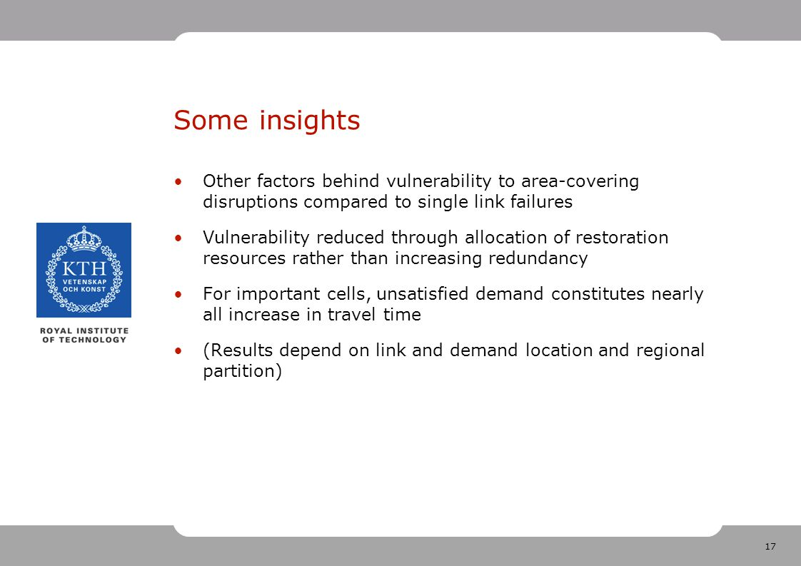 17 Some insights Other factors behind vulnerability to area-covering disruptions compared to single link failures Vulnerability reduced through allocation of restoration resources rather than increasing redundancy For important cells, unsatisfied demand constitutes nearly all increase in travel time (Results depend on link and demand location and regional partition)