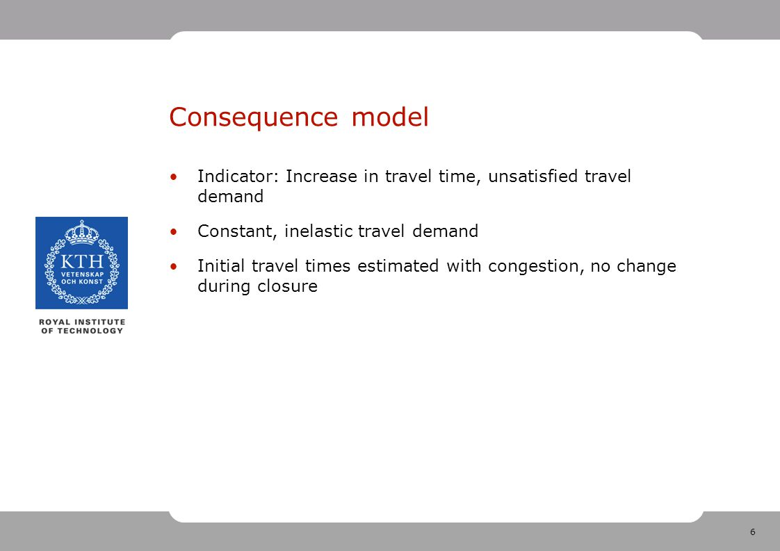 6 Consequence model Indicator: Increase in travel time, unsatisfied travel demand Constant, inelastic travel demand Initial travel times estimated wit