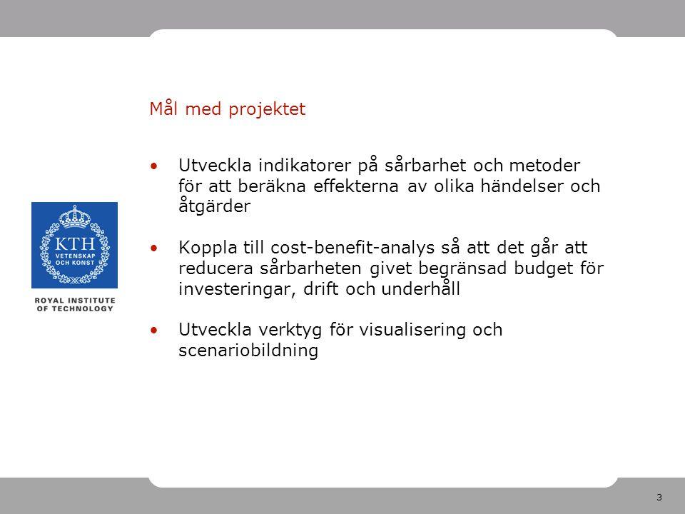 3 Mål med projektet Utveckla indikatorer på sårbarhet och metoder för att beräkna effekterna av olika händelser och åtgärder Koppla till cost-benefit-analys så att det går att reducera sårbarheten givet begränsad budget för investeringar, drift och underhåll Utveckla verktyg för visualisering och scenariobildning
