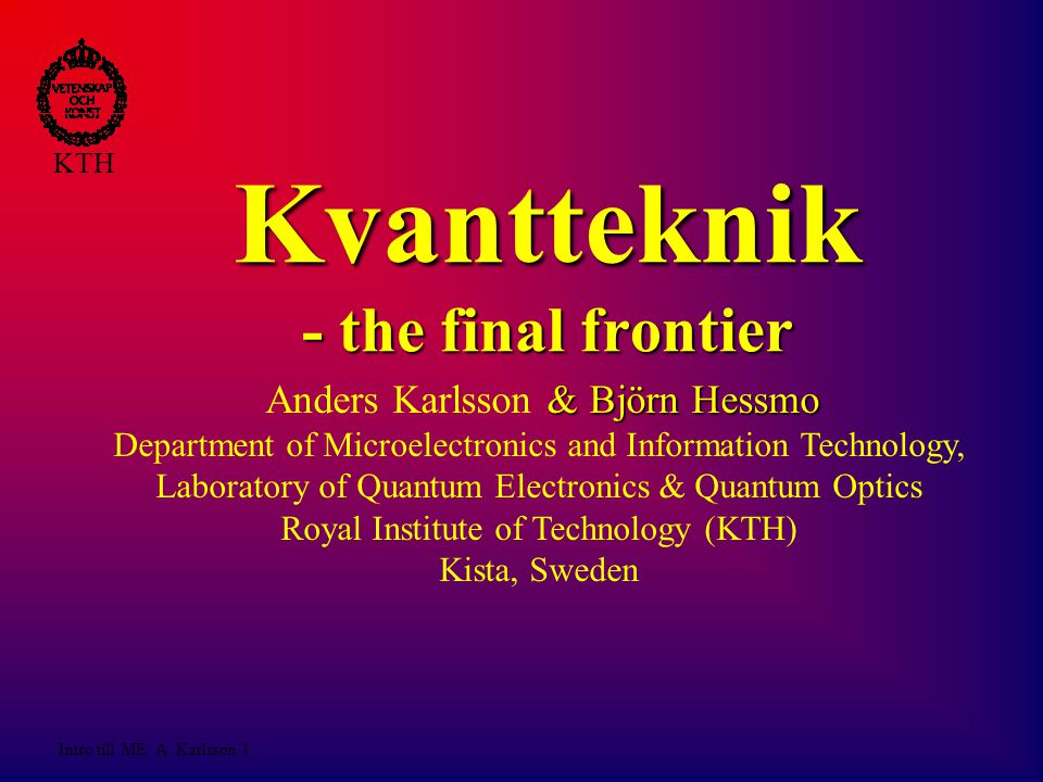 Intro till ME/ A. Karlsson/1 KTH Kvantteknik - the final frontier & Björn Hessmo Anders Karlsson & Björn Hessmo Department of Microelectronics and Inf
