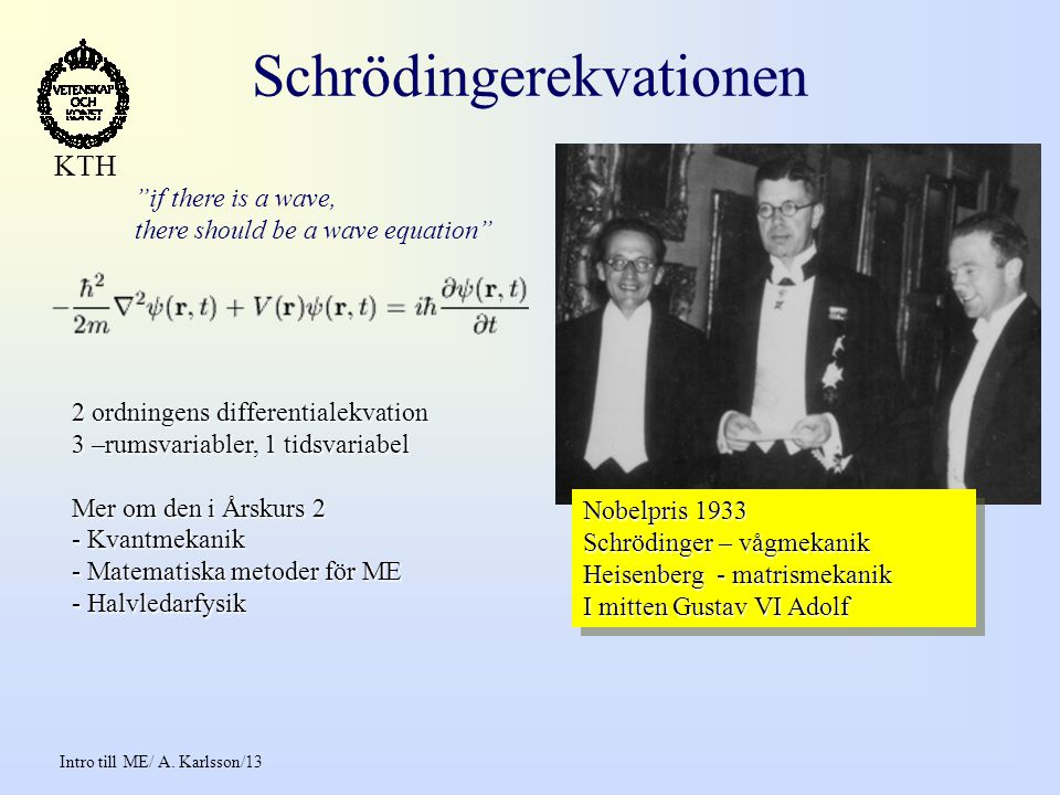 Intro till ME/ A. Karlsson/13 KTH Schrödingerekvationen 2 ordningens differentialekvation 3 –rumsvariabler, 1 tidsvariabel Mer om den i Årskurs 2 - Kv