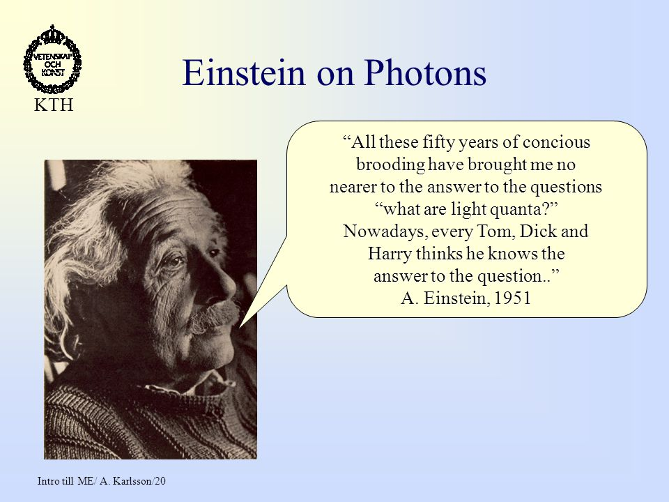 "Intro till ME/ A. Karlsson/20 KTH Einstein on Photons ""All these fifty years of concious brooding have brought me no nearer to the answer to the quest"