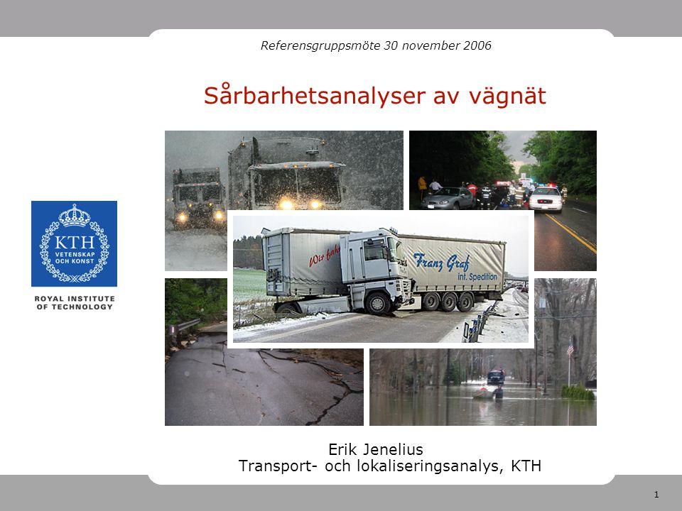 1 Sårbarhetsanalyser av vägnät Erik Jenelius Transport- och lokaliseringsanalys, KTH Referensgruppsmöte 30 november 2006