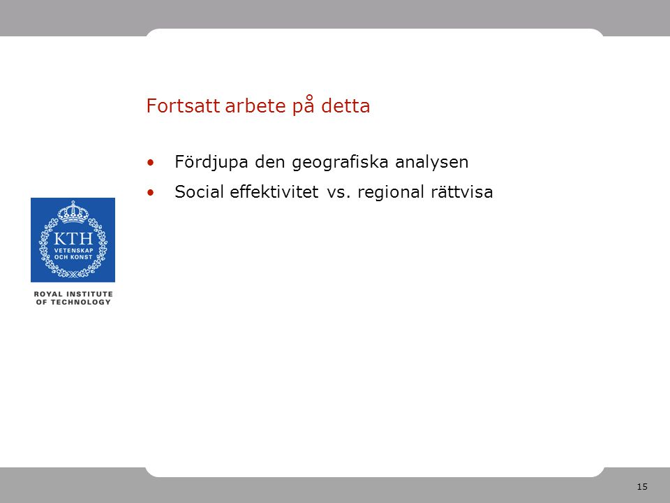 15 Fortsatt arbete på detta Fördjupa den geografiska analysen Social effektivitet vs.