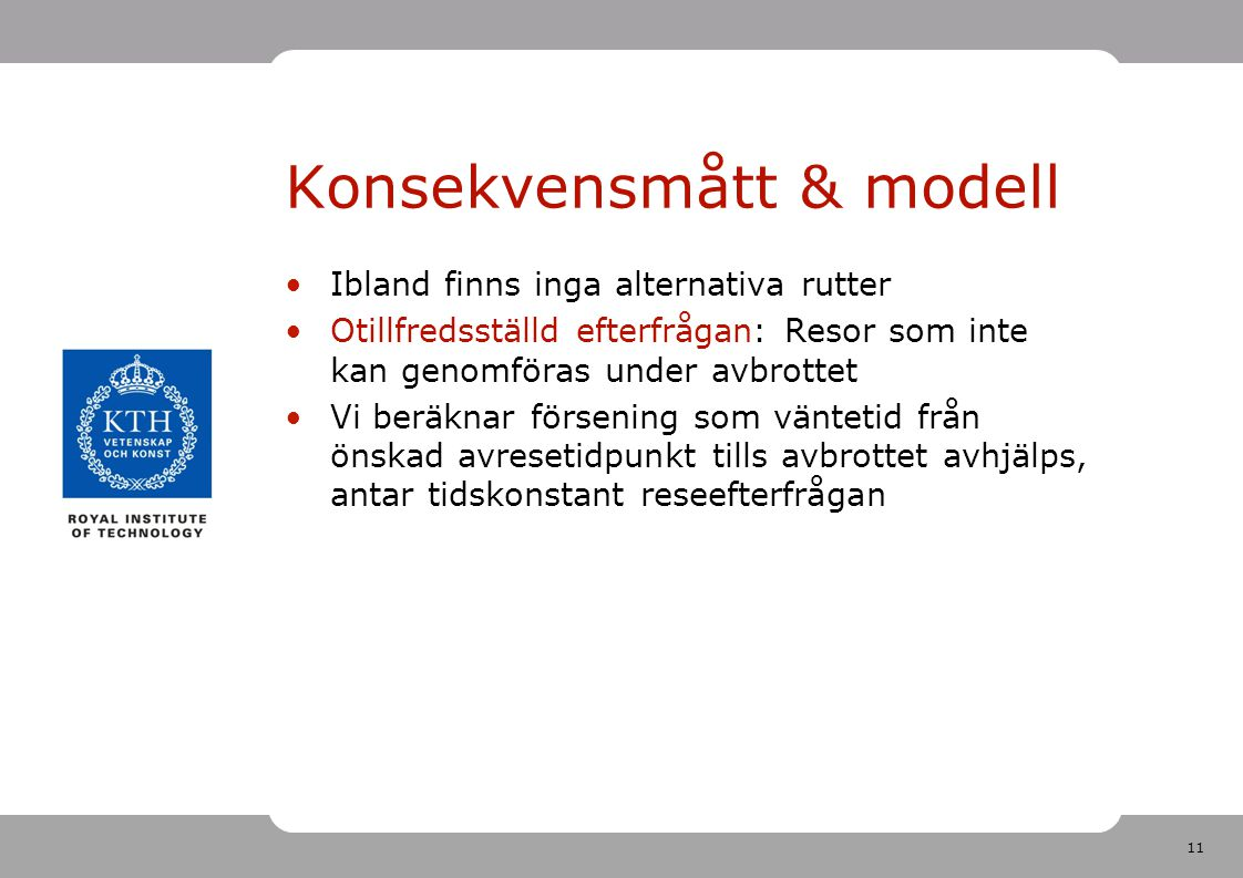 11 Konsekvensmått & modell Ibland finns inga alternativa rutter Otillfredsställd efterfrågan: Resor som inte kan genomföras under avbrottet Vi beräkna