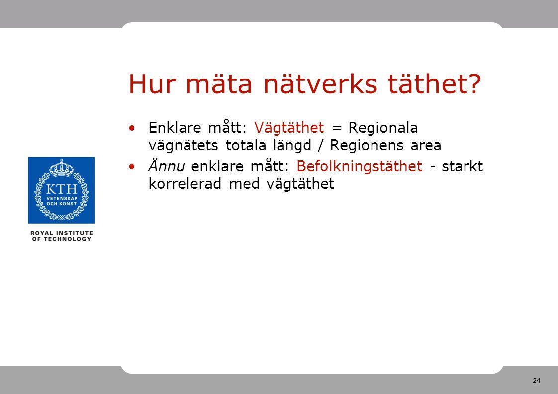 24 Hur mäta nätverks täthet? Enklare mått: Vägtäthet = Regionala vägnätets totala längd / Regionens area Ännu enklare mått: Befolkningstäthet - starkt