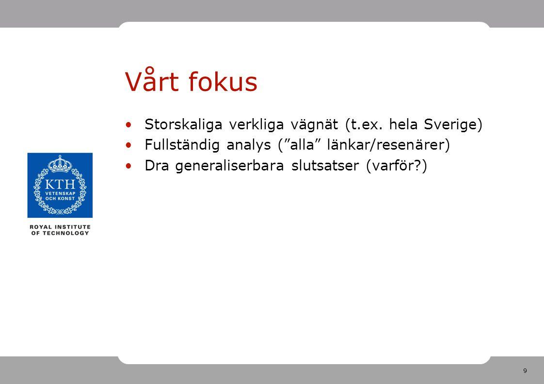"""9 Vårt fokus Storskaliga verkliga vägnät (t.ex. hela Sverige) Fullständig analys (""""alla"""" länkar/resenärer) Dra generaliserbara slutsatser (varför?)"""