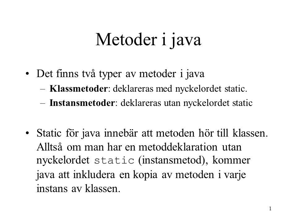 1 Metoder i java Det finns två typer av metoder i java –Klassmetoder: deklareras med nyckelordet static. –Instansmetoder: deklareras utan nyckelordet