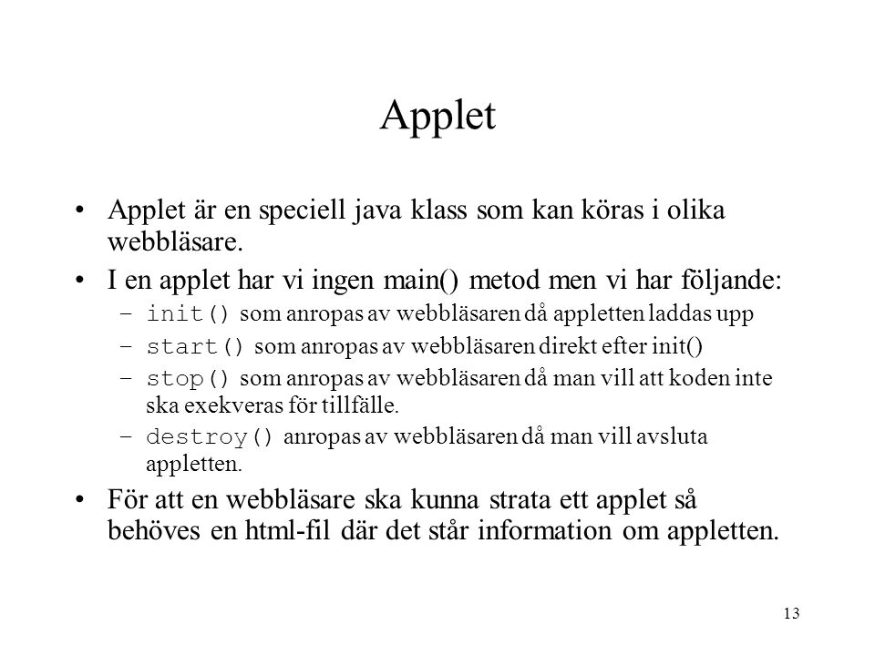 13 Applet Applet är en speciell java klass som kan köras i olika webbläsare. I en applet har vi ingen main() metod men vi har följande: –init() som an