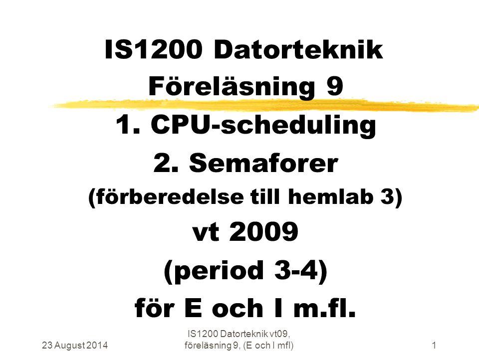 23 August 2014 IS1200 Datorteknik vt09, föreläsning 9, (E och I mfl)1 IS1200 Datorteknik Föreläsning 9 1. CPU-scheduling 2. Semaforer (förberedelse ti