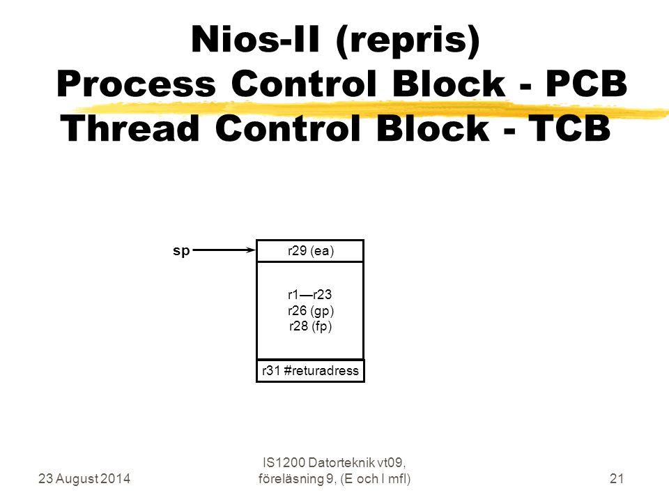 23 August 2014 IS1200 Datorteknik vt09, föreläsning 9, (E och I mfl)21 Nios-II (repris) Process Control Block - PCB Thread Control Block - TCB r1—r23