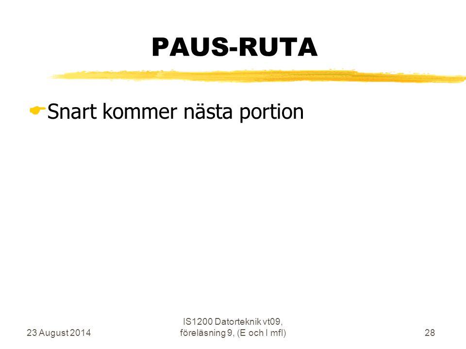 23 August 2014 IS1200 Datorteknik vt09, föreläsning 9, (E och I mfl)28 PAUS-RUTA  Snart kommer nästa portion