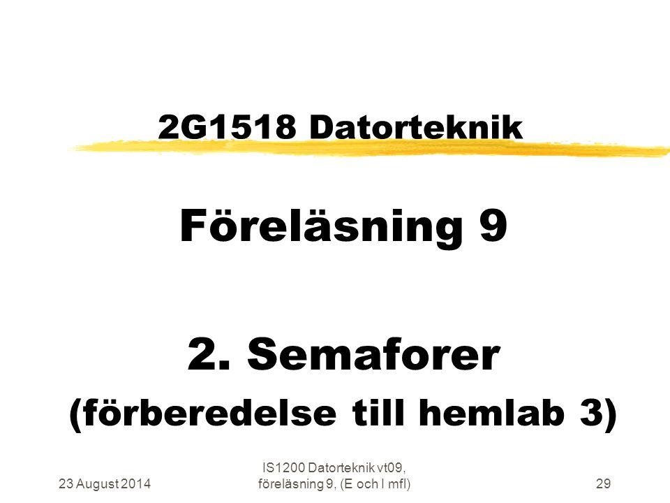 23 August 2014 IS1200 Datorteknik vt09, föreläsning 9, (E och I mfl)29 2G1518 Datorteknik Föreläsning 9 2. Semaforer (förberedelse till hemlab 3)