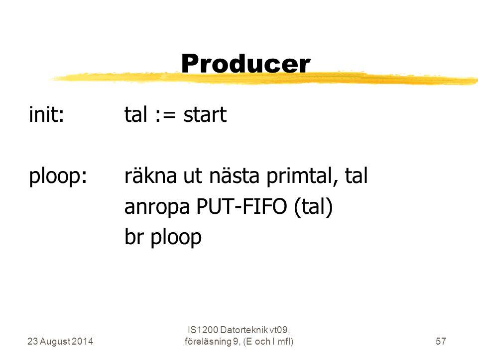 23 August 2014 IS1200 Datorteknik vt09, föreläsning 9, (E och I mfl)57 Producer init:tal := start ploop:räkna ut nästa primtal, tal anropa PUT-FIFO (t