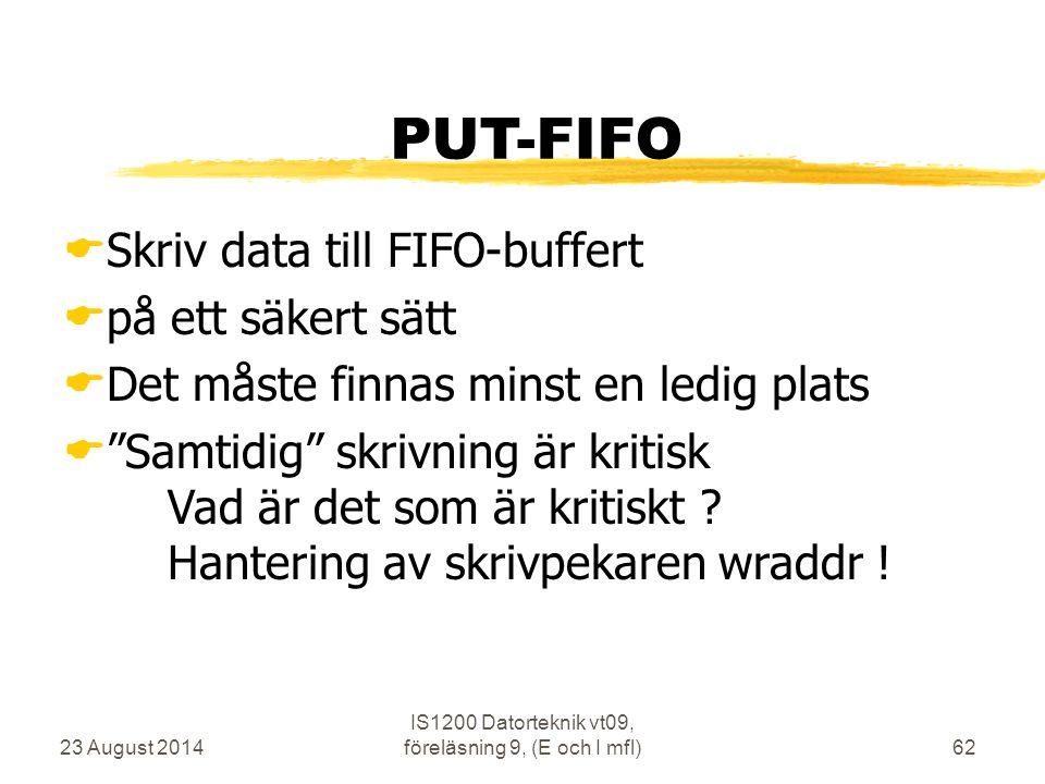 23 August 2014 IS1200 Datorteknik vt09, föreläsning 9, (E och I mfl)62 PUT-FIFO  Skriv data till FIFO-buffert  på ett säkert sätt  Det måste finnas
