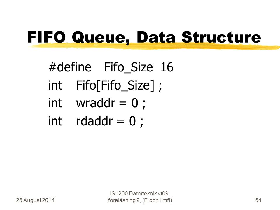 23 August 2014 IS1200 Datorteknik vt09, föreläsning 9, (E och I mfl)64 FIFO Queue, Data Structure #defineFifo_Size16 intFifo[Fifo_Size] ; intwraddr =