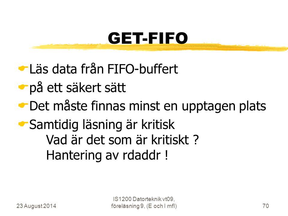 23 August 2014 IS1200 Datorteknik vt09, föreläsning 9, (E och I mfl)70 GET-FIFO  Läs data från FIFO-buffert  på ett säkert sätt  Det måste finnas m