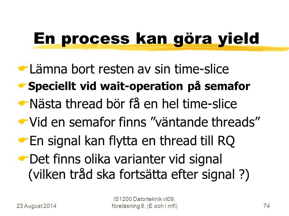 23 August 2014 IS1200 Datorteknik vt09, föreläsning 9, (E och I mfl)74 En process kan göra yield  Lämna bort resten av sin time-slice  Speciellt vid