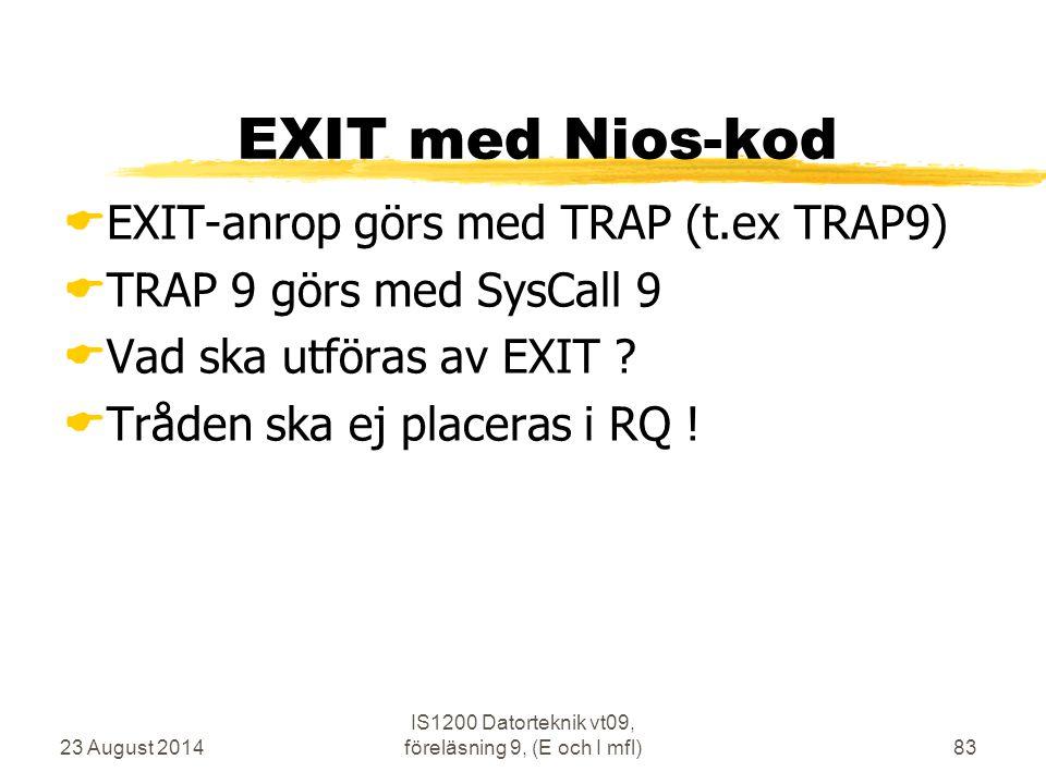 23 August 2014 IS1200 Datorteknik vt09, föreläsning 9, (E och I mfl)83 EXIT med Nios-kod  EXIT-anrop görs med TRAP (t.ex TRAP9)  TRAP 9 görs med Sys