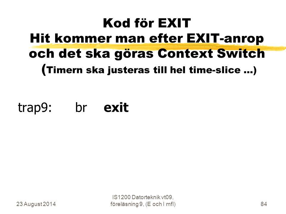 23 August 2014 IS1200 Datorteknik vt09, föreläsning 9, (E och I mfl)84 Kod för EXIT Hit kommer man efter EXIT-anrop och det ska göras Context Switch (