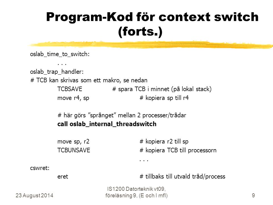 23 August 2014 IS1200 Datorteknik vt09, föreläsning 9, (E och I mfl)9 Program-Kod för context switch (forts.) oslab_time_to_switch:... oslab_trap_hand